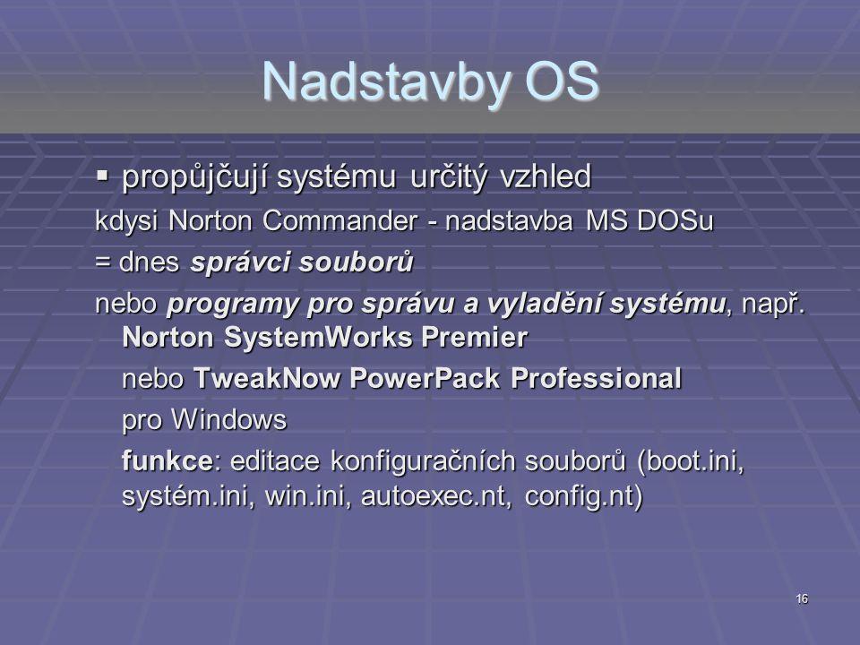 16 Nadstavby OS  propůjčují systému určitý vzhled kdysi Norton Commander - nadstavba MS DOSu = dnes správci souborů nebo programy pro správu a vyladě