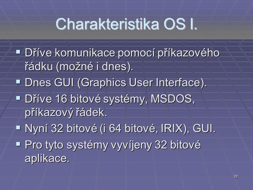 22 Charakteristika OS I.  Dříve komunikace pomocí příkazového řádku (možné i dnes).  Dnes GUI (Graphics User Interface).  Dříve 16 bitové systémy,