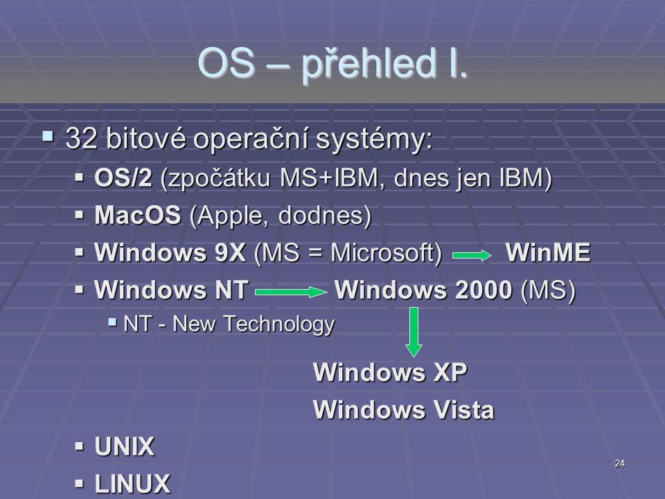 24 OS – přehled I.  32 bitové operační systémy:  OS/2 (zpočátku MS+IBM, dnes jen IBM)  MacOS (Apple, dodnes)  Windows 9X (MS = Microsoft)WinME  W