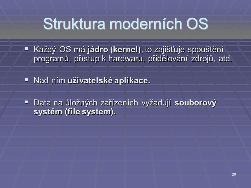 26 Struktura moderních OS  Každý OS má jádro (kernel), to zajišťuje spouštění programů, přístup k hardwaru, přidělování zdrojů, atd.  Nad ním uživat