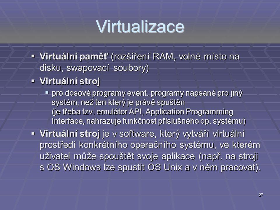 27 Virtualizace  Virtuální paměť (rozšíření RAM, volné místo na disku, swapovací soubory)  Virtuální stroj  pro dosové programy event. programy nap
