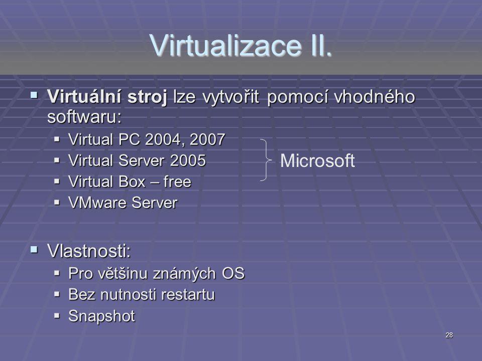 28 Virtualizace II.  Virtuální stroj lze vytvořit pomocí vhodného softwaru:  Virtual PC 2004, 2007  Virtual Server 2005  Virtual Box – free  VMwa