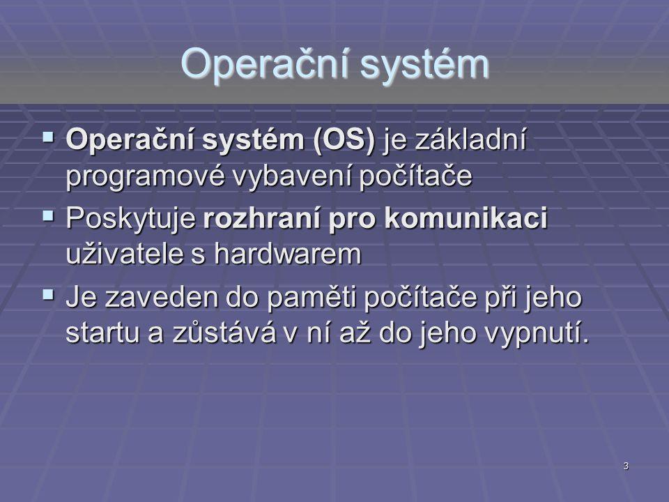 3 Operační systém  Operační systém (OS) je základní programové vybavení počítače  Poskytuje rozhraní pro komunikaci uživatele s hardwarem  Je zaved
