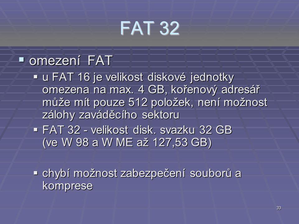 33 FAT 32  omezení FAT  u FAT 16 je velikost diskové jednotky omezena na max. 4 GB, kořenový adresář může mít pouze 512 položek, není možnost zálohy