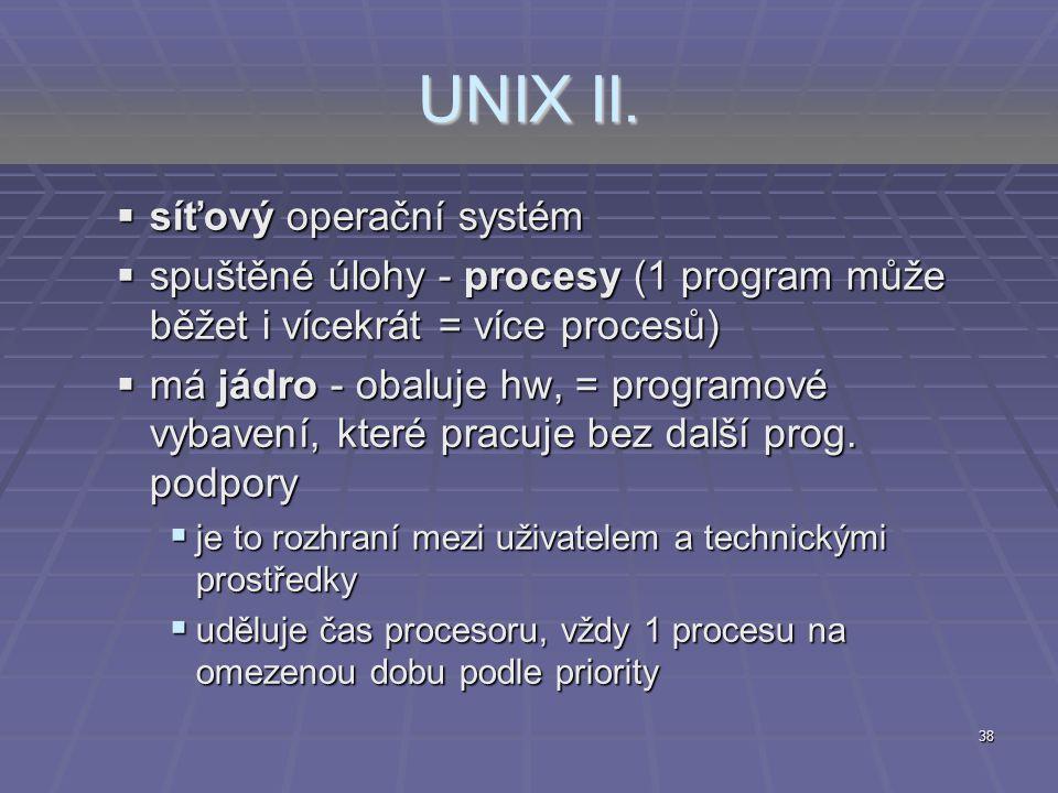 38 UNIX II.  síťový operační systém  spuštěné úlohy - procesy (1 program může běžet i vícekrát = více procesů)  má jádro - obaluje hw, = programové
