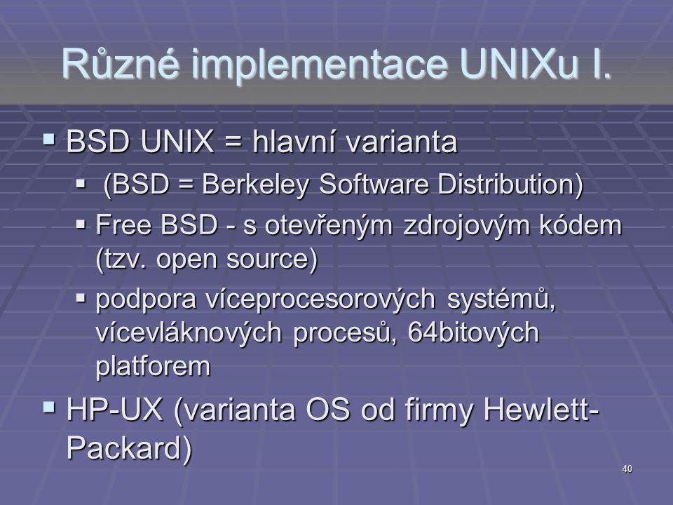 40 Různé implementace UNIXu I.  BSD UNIX = hlavní varianta  (BSD = Berkeley Software Distribution)  Free BSD - s otevřeným zdrojovým kódem (tzv. op