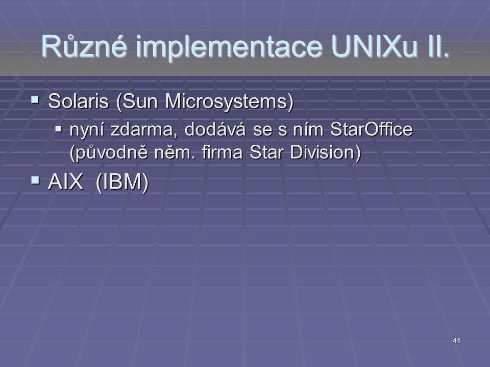 41 Různé implementace UNIXu II.  Solaris (Sun Microsystems)  nyní zdarma, dodává se s ním StarOffice (původně něm. firma Star Division)  AIX (IBM)