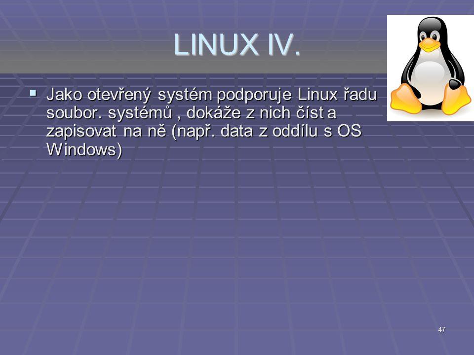 47 LINUX IV.  Jako otevřený systém podporuje Linux řadu soubor. systémů, dokáže z nich číst a zapisovat na ně (např. data z oddílu s OS Windows)