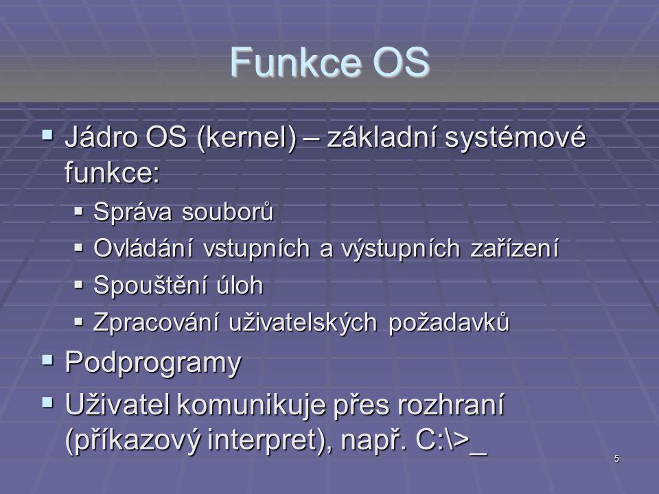 Funkce OS  Jádro OS (kernel) – základní systémové funkce:  Správa souborů  Ovládání vstupních a výstupních zařízení  Spouštění úloh  Zpracování u