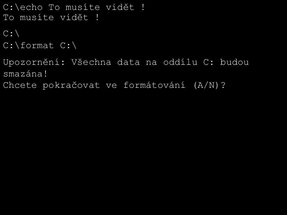 C:\echo To musíte vidět ! To musíte vidět ! C:\ C:\format C:\ Upozornění: Všechna data na oddílu C: budou smazána! Chcete pokračovat ve formátování (A