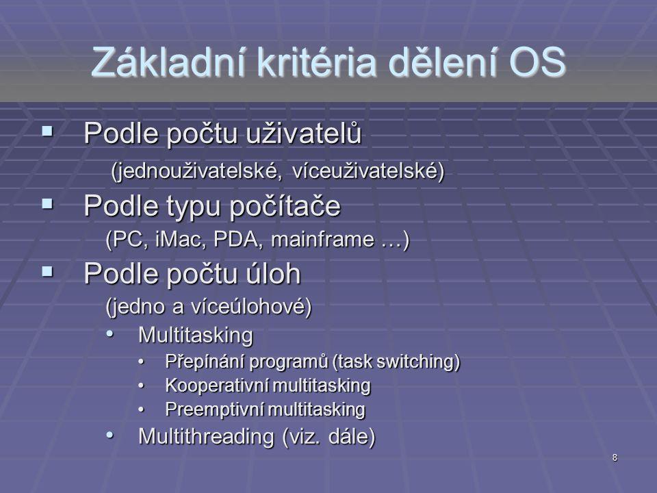 8 Základní kritéria dělení OS  Podle počtu uživatelů (jednouživatelské, víceuživatelské)  Podle typu počítače (PC, iMac, PDA, mainframe …)  Podle p