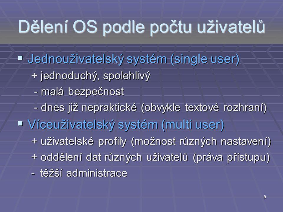 Dělení OS podle počtu uživatelů  Jednouživatelský systém (single user) + jednoduchý, spolehlivý - malá bezpečnost - malá bezpečnost - dnes již neprak