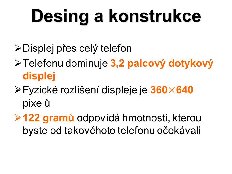 Desing a konstrukce  Displej přes celý telefon  Telefonu dominuje 3,2 palcový dotykový displej  Fyzické rozlišení displeje je 360×640 pixelů  122 gramů odpovídá hmotnosti, kterou byste od takovéhoto telefonu očekávali