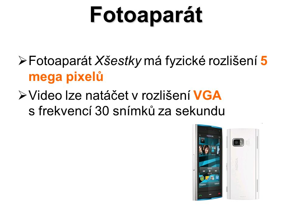 Fotoaparát  Fotoaparát Xšestky má fyzické rozlišení 5 mega pixelů  Video lze natáčet v rozlišení VGA s frekvencí 30 snímků za sekundu
