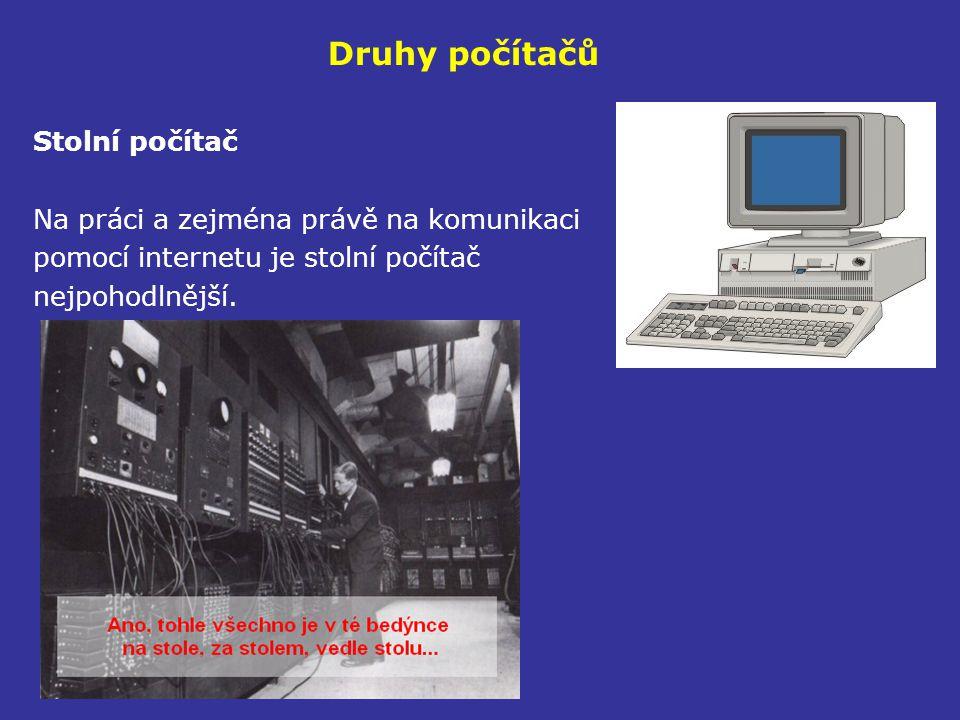 Druhy počítačů Stolní počítač Na práci a zejména právě na komunikaci pomocí internetu je stolní počítač nejpohodlnější.