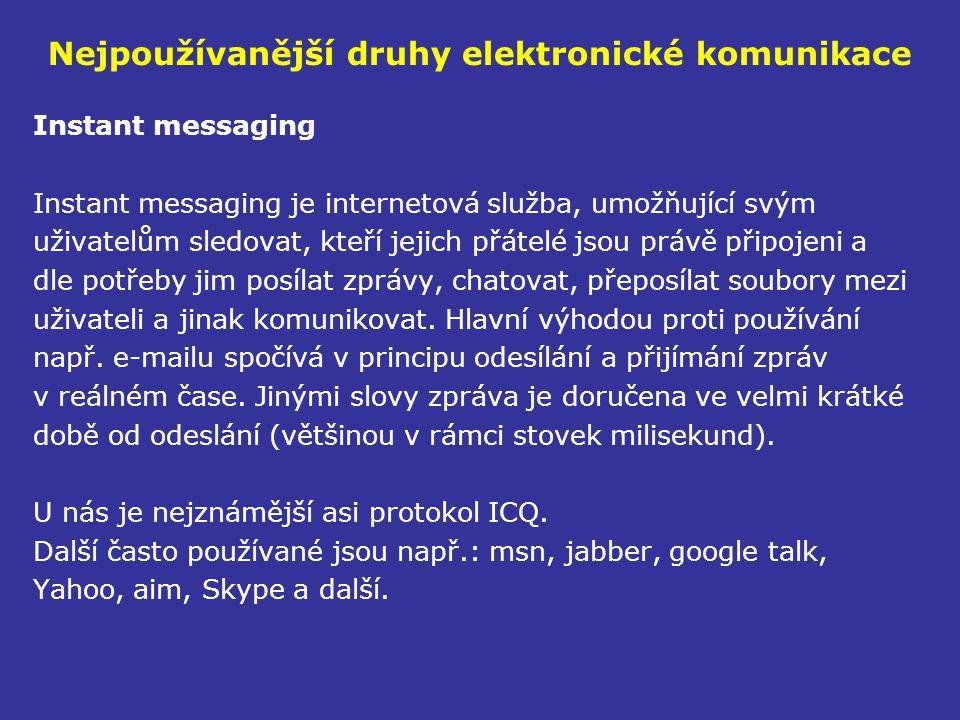 Nejpoužívanější druhy elektronické komunikace Instant messaging Instant messaging je internetová služba, umožňující svým uživatelům sledovat, kteří jejich přátelé jsou právě připojeni a dle potřeby jim posílat zprávy, chatovat, přeposílat soubory mezi uživateli a jinak komunikovat.