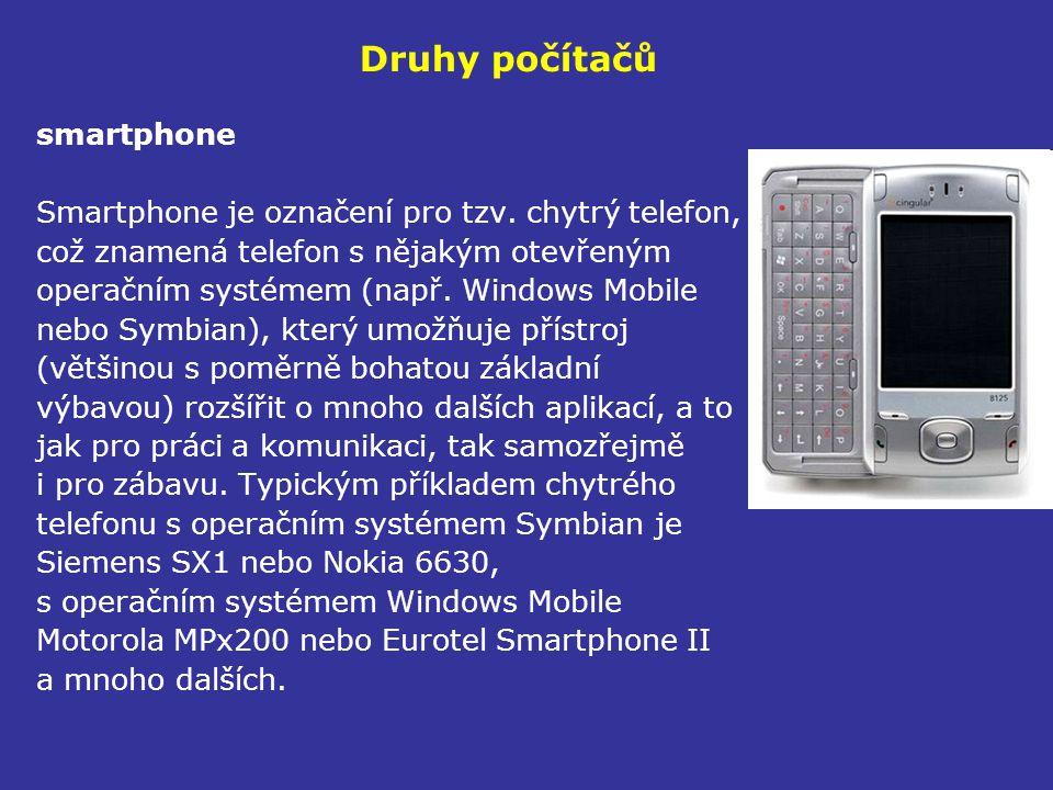 Druhy počítačů smartphone Smartphone je označení pro tzv. chytrý telefon, což znamená telefon s nějakým otevřeným operačním systémem (např. Windows Mo