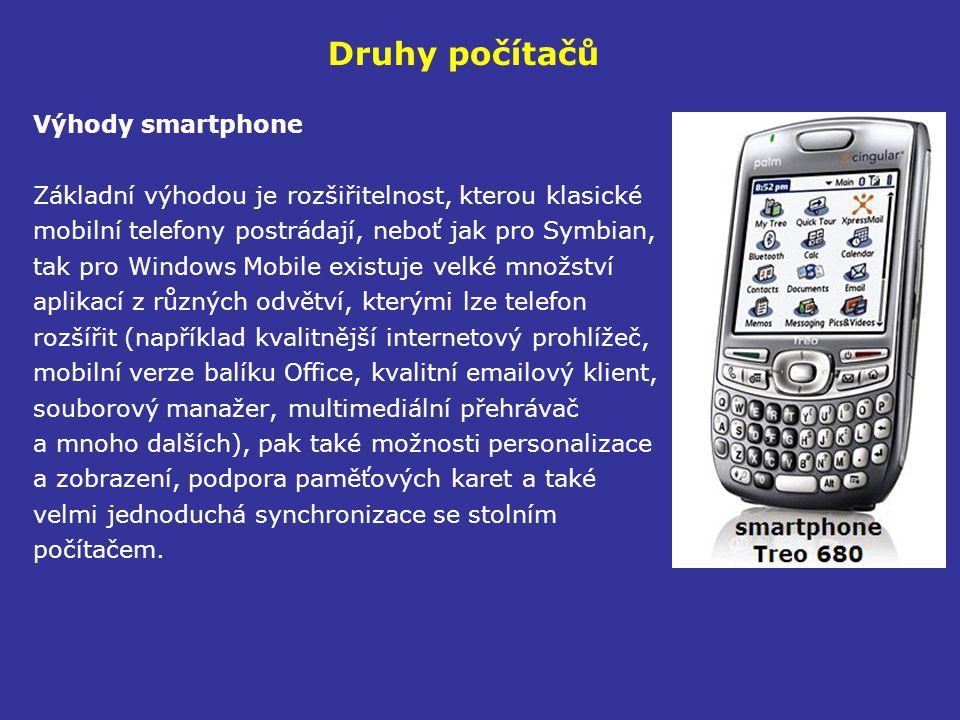Druhy počítačů Výhody smartphone Základní výhodou je rozšiřitelnost, kterou klasické mobilní telefony postrádají, neboť jak pro Symbian, tak pro Windows Mobile existuje velké množství aplikací z různých odvětví, kterými lze telefon rozšířit (například kvalitnější internetový prohlížeč, mobilní verze balíku Office, kvalitní emailový klient, souborový manažer, multimediální přehrávač a mnoho dalších), pak také možnosti personalizace a zobrazení, podpora paměťových karet a také velmi jednoduchá synchronizace se stolním počítačem.