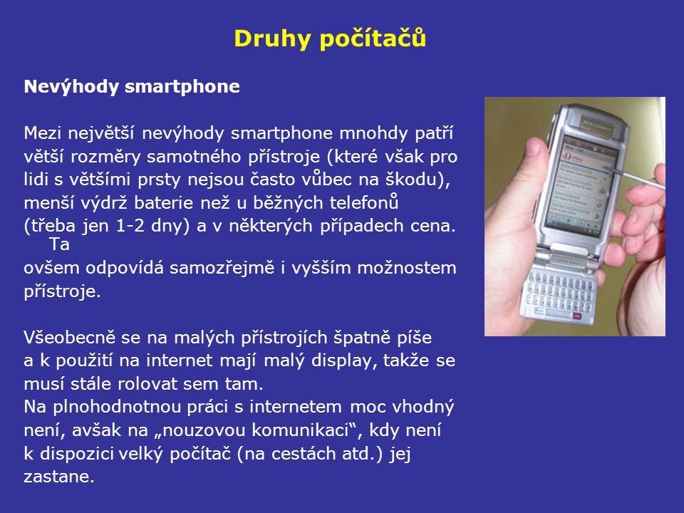 Druhy počítačů Nevýhody smartphone Mezi největší nevýhody smartphone mnohdy patří větší rozměry samotného přístroje (které však pro lidi s většími prsty nejsou často vůbec na škodu), menší výdrž baterie než u běžných telefonů (třeba jen 1-2 dny) a v některých případech cena.