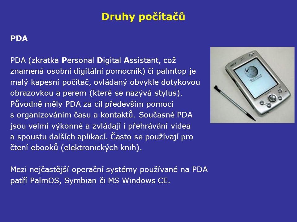 Druhy počítačů PDA PDA (zkratka Personal Digital Assistant, což znamená osobní digitální pomocník) či palmtop je malý kapesní počítač, ovládaný obvykle dotykovou obrazovkou a perem (které se nazývá stylus).
