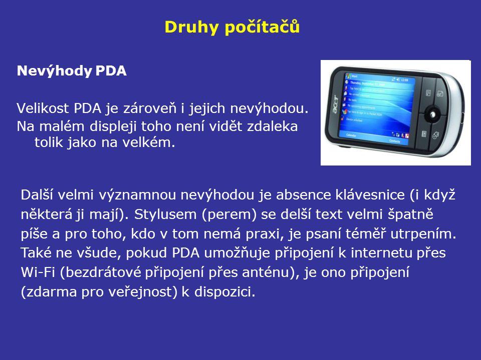 Druhy počítačů Nevýhody PDA Velikost PDA je zároveň i jejich nevýhodou. Na malém displeji toho není vidět zdaleka tolik jako na velkém. Další velmi vý
