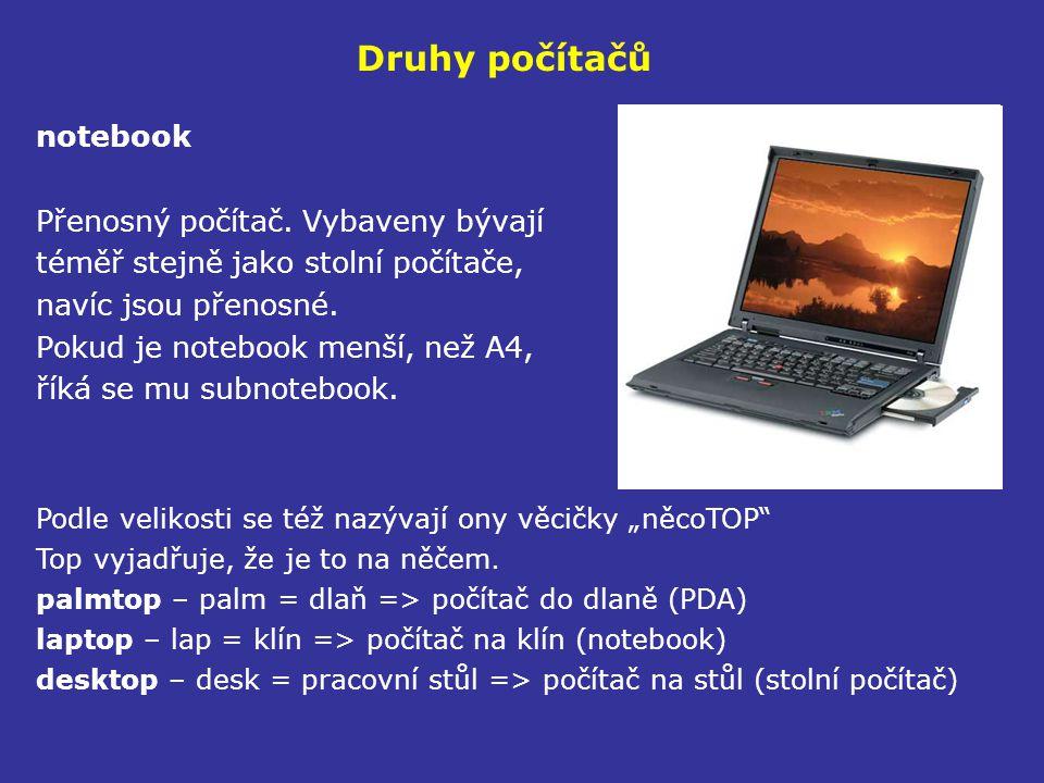 Druhy počítačů notebook Přenosný počítač. Vybaveny bývají téměř stejně jako stolní počítače, navíc jsou přenosné. Pokud je notebook menší, než A4, řík