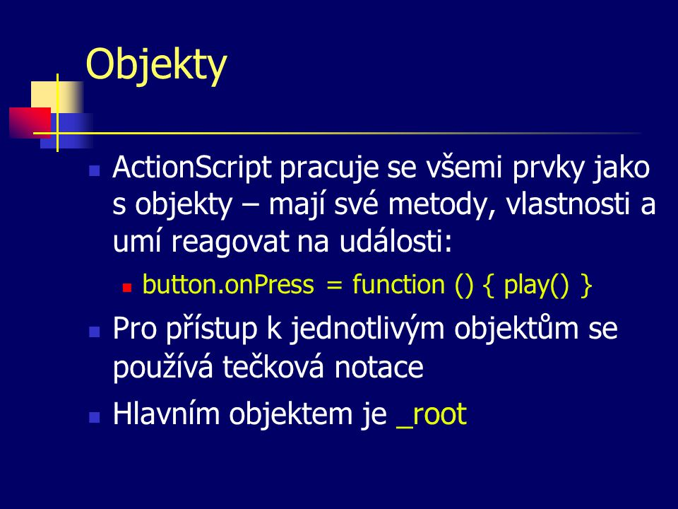 Objekty ActionScript pracuje se všemi prvky jako s objekty – mají své metody, vlastnosti a umí reagovat na události: button.onPress = function () { play() } Pro přístup k jednotlivým objektům se používá tečková notace Hlavním objektem je _root