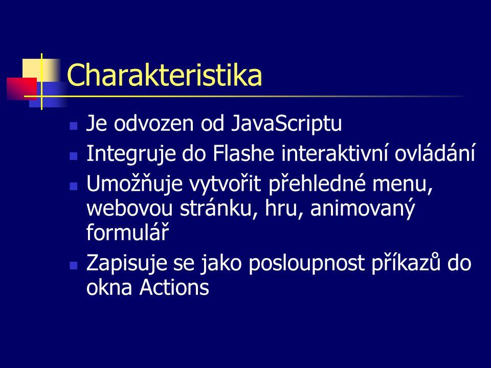 Charakteristika Je odvozen od JavaScriptu Integruje do Flashe interaktivní ovládání Umožňuje vytvořit přehledné menu, webovou stránku, hru, animovaný formulář Zapisuje se jako posloupnost příkazů do okna Actions