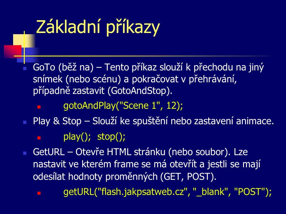 Základní příkazy GoTo (běž na) – Tento příkaz slouží k přechodu na jiný snímek (nebo scénu) a pokračovat v přehrávání, případně zastavit (GotoAndStop).