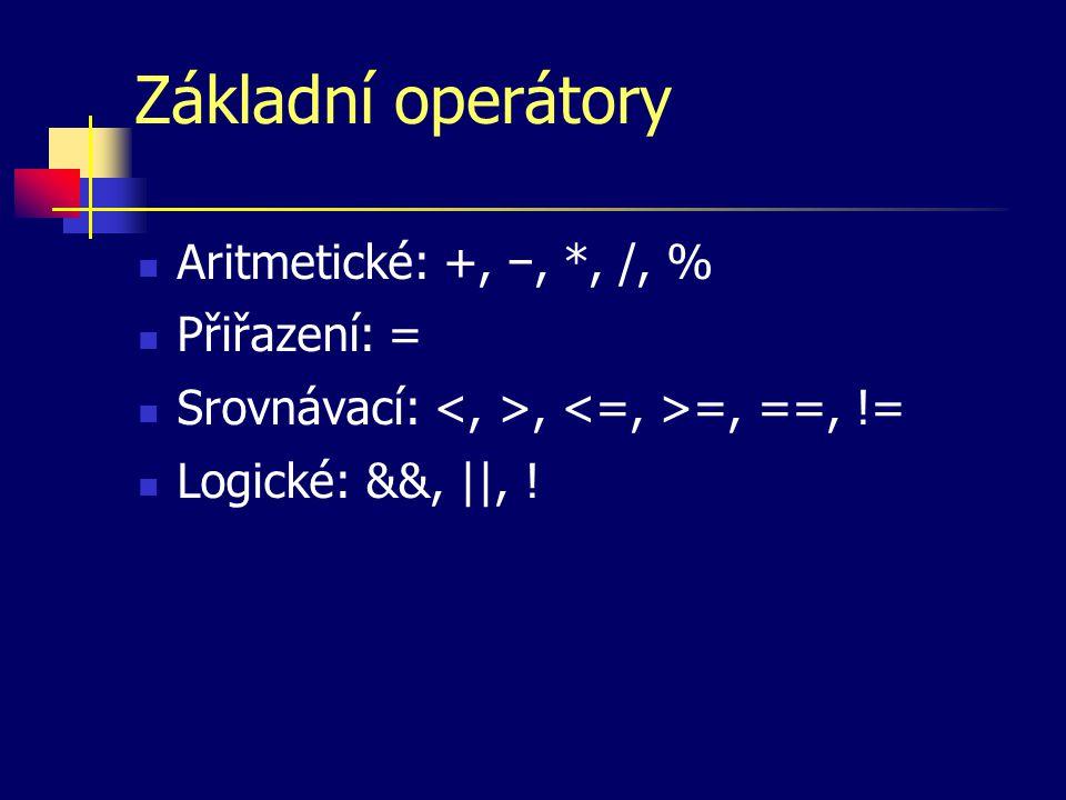Základní operátory Aritmetické: +, −, *, /, % Přiřazení: = Srovnávací:, =, ==, != Logické: &&, ||, !