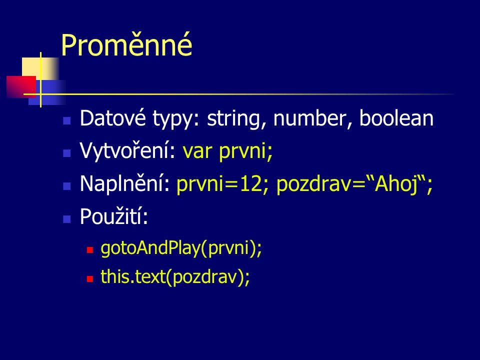 Proměnné Datové typy: string, number, boolean Vytvoření: var prvni; Naplnění: prvni=12; pozdrav= Ahoj ; Použití: gotoAndPlay(prvni); this.text(pozdrav);