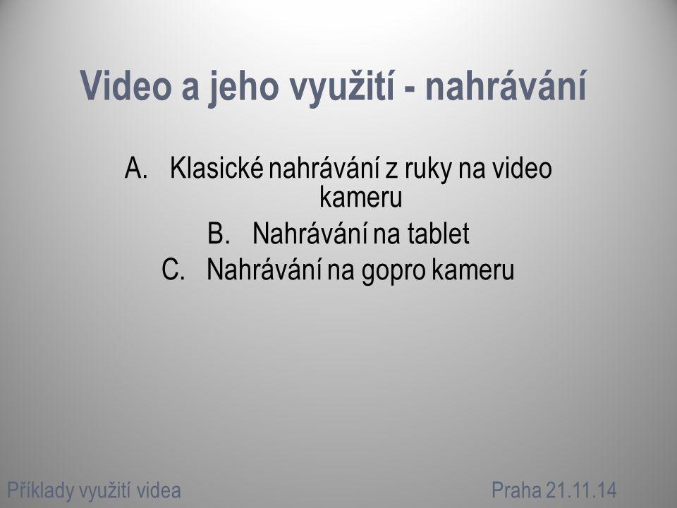 Video a jeho využití - nahrávání A.Klasické nahrávání z ruky na video kameru B.Nahrávání na tablet C.Nahrávání na gopro kameru Příklady využití videaP