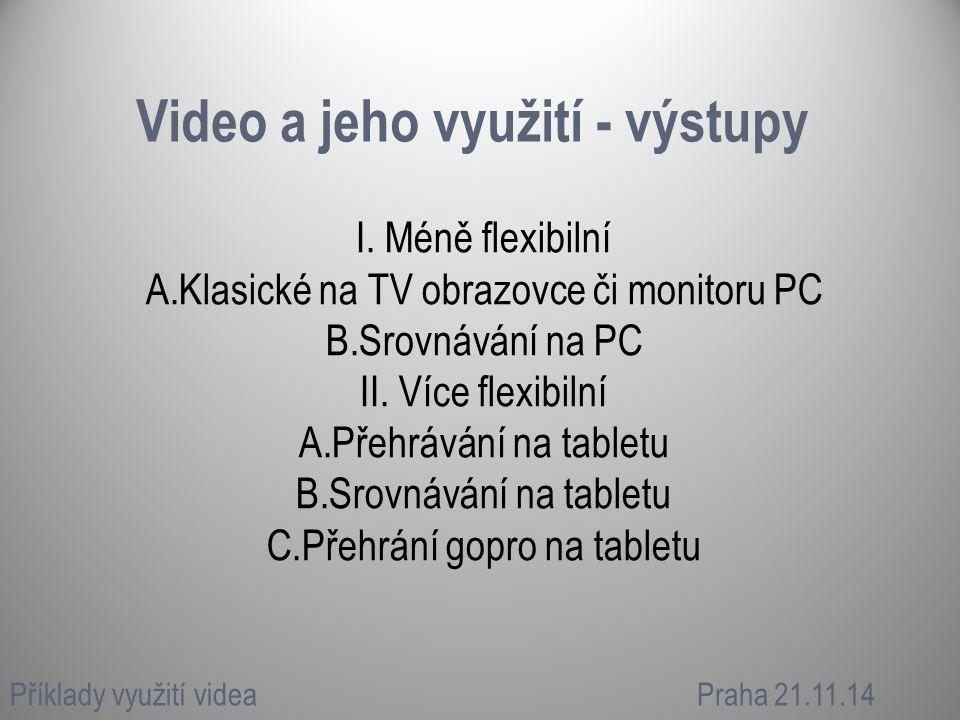 Video a jeho využití - výstupy I. Méně flexibilní A.Klasické na TV obrazovce či monitoru PC B.Srovnávání na PC II. Více flexibilní A.Přehrávání na tab
