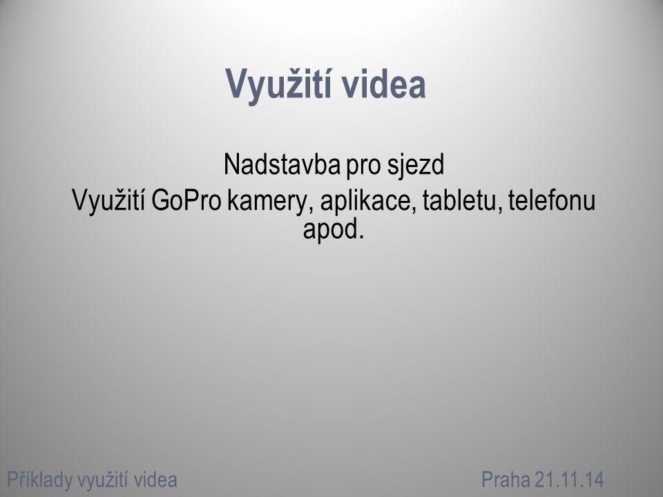 Využití videa Nadstavba pro sjezd Využití GoPro kamery, aplikace, tabletu, telefonu apod. Příklady využití videaPraha 21.11.14
