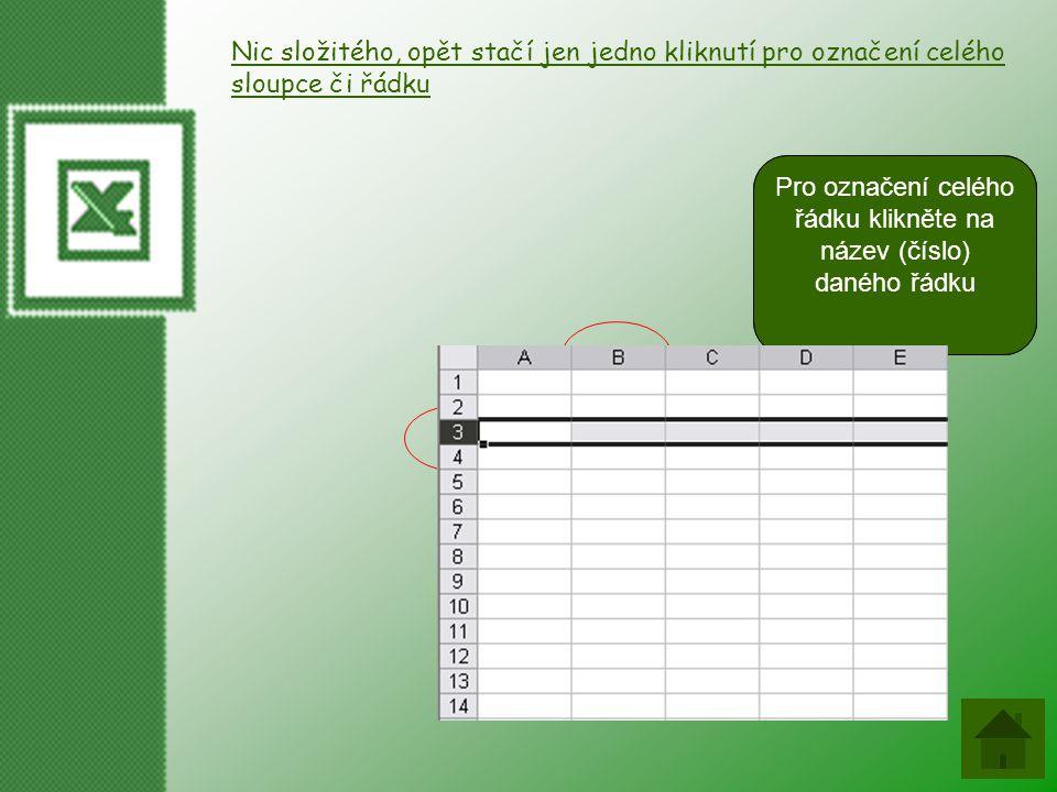 Nic složitého, opět stačí jen jedno kliknutí pro označení celého sloupce či řádku Pro označení celého sloupce klikněte na název (písmeno) daného sloupce Pro označení celého řádku klikněte na název (číslo) daného řádku