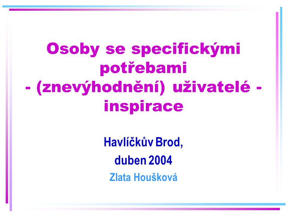 Osoby se specifickými potřebami - (znevýhodnění) uživatelé - inspirace Havlíčkův Brod, duben 2004 Zlata Houšková