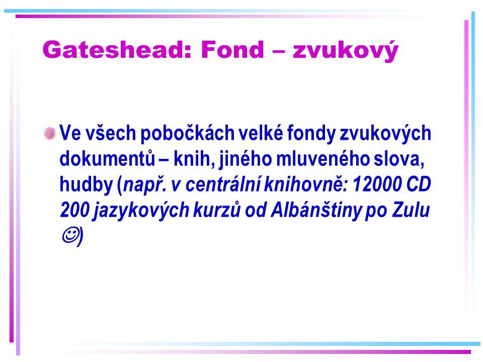 Gateshead: Fond – zvukový Ve všech pobočkách velké fondy zvukových dokumentů – knih, jiného mluveného slova, hudby ( např. v centrální knihovně: 12000