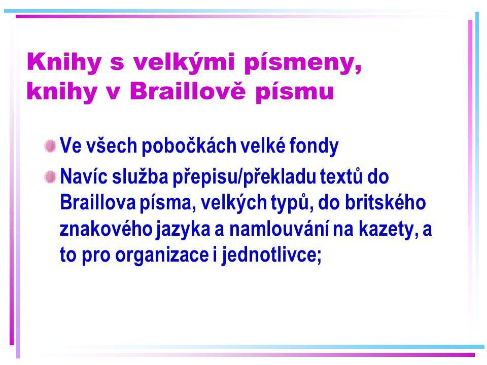 Knihy s velkými písmeny, knihy v Braillově písmu Ve všech pobočkách velké fondy Navíc služba přepisu/překladu textů do Braillova písma, velkých typů,