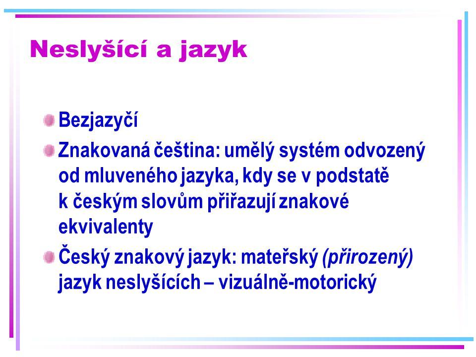 Neslyšící a jazyk Bezjazyčí Znakovaná čeština: umělý systém odvozený od mluveného jazyka, kdy se v podstatě k českým slovům přiřazují znakové ekvivale