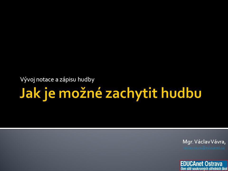 Vývoj notace a zápisu hudby Mgr. Václav Vávra, vaclav.vavra@educanet.cz