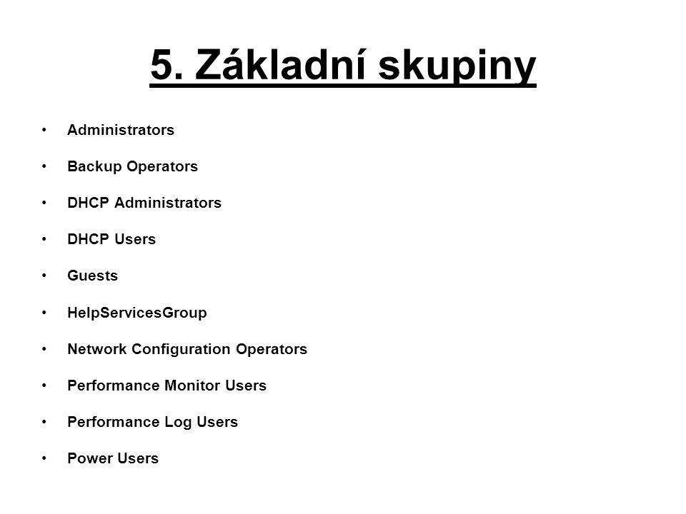 5. Základní skupiny Administrators Backup Operators DHCP Administrators DHCP Users Guests HelpServicesGroup Network Configuration Operators Performanc