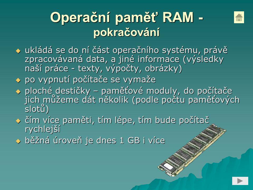Operační paměť RAM - pokračování  ukládá se do ní část operačního systému, právě zpracovávaná data, a jiné informace (výsledky naší práce - texty, výpočty, obrázky)  po vypnutí počítače se vymaže  ploché destičky – paměťové moduly, do počítače jich můžeme dát několik (podle počtu paměťových slotů)  čím více paměti, tím lépe, tím bude počítač rychlejší  běžná úroveň je dnes 1 GB i více
