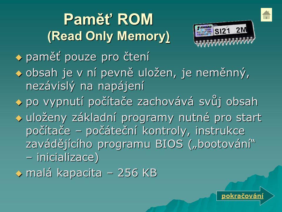 """Paměť ROM (Read Only Memory)  paměť pouze pro čtení  obsah je v ní pevně uložen, je neměnný, nezávislý na napájení  po vypnutí počítače zachovává svůj obsah  uloženy základní programy nutné pro start počítače – počáteční kontroly, instrukce zavádějícího programu BIOS (""""bootování – inicializace)  malá kapacita – 256 KB pokračování"""