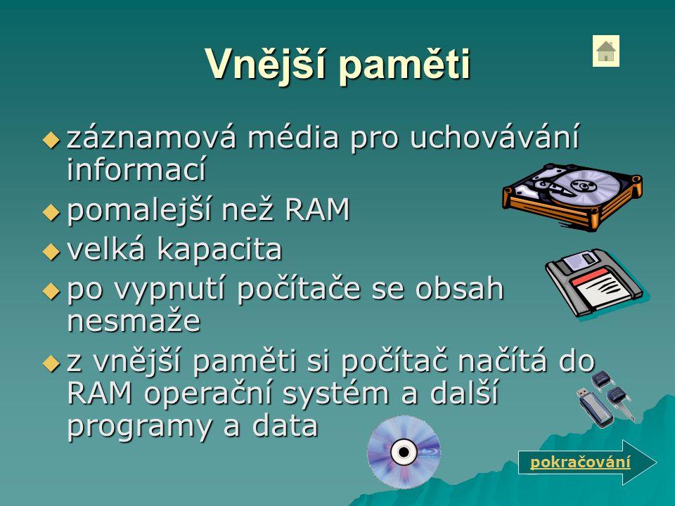 Vnější paměti  záznamová média pro uchovávání informací  pomalejší než RAM  velká kapacita  po vypnutí počítače se obsah nesmaže  z vnější paměti si počítač načítá do RAM operační systém a další programy a data pokračování
