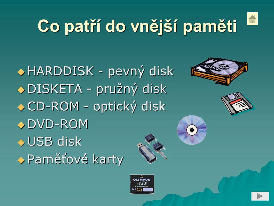 Co patří do vnější paměti  HARDDISK - pevný disk  DISKETA - pružný disk  CD-ROM - optický disk  DVD-ROM  USB disk  Paměťové karty