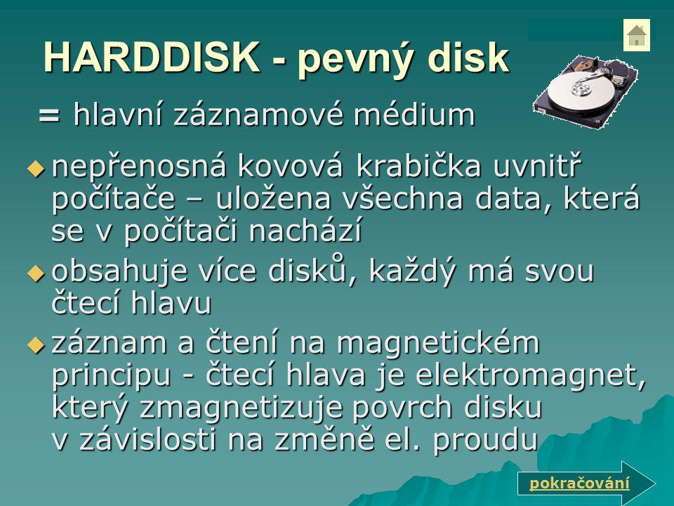HARDDISK - pevný disk  nepřenosná kovová krabička uvnitř počítače – uložena všechna data, která se v počítači nachází  obsahuje více disků, každý má svou čtecí hlavu  záznam a čtení na magnetickém principu - čtecí hlava je elektromagnet, který zmagnetizuje povrch disku v závislosti na změně el.