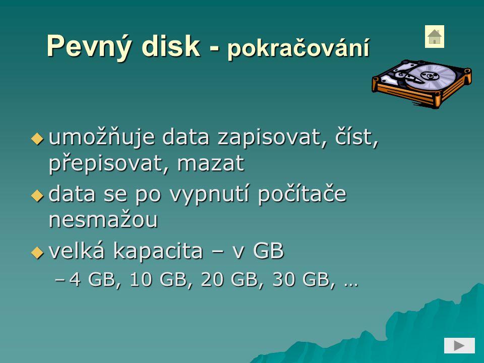 Pevný disk - pokračování  umožňuje data zapisovat, číst, přepisovat, mazat  data se po vypnutí počítače nesmažou  velká kapacita – v GB –4 GB, 10 GB, 20 GB, 30 GB, …
