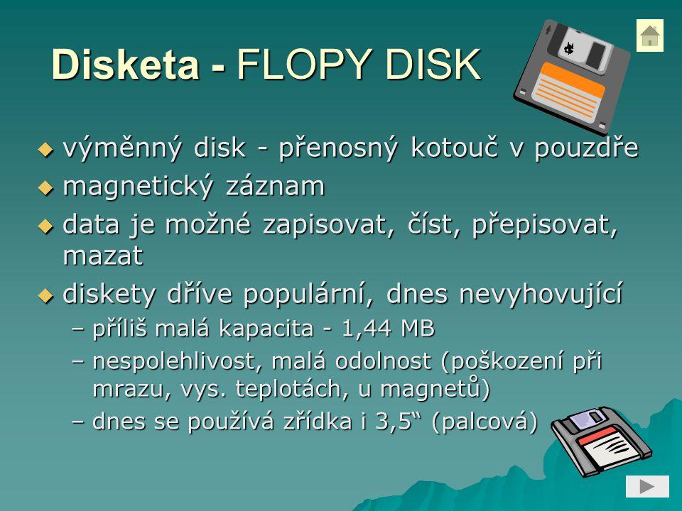 Disketa - FLOPY DISK  výměnný disk - přenosný kotouč v pouzdře  magnetický záznam  data je možné zapisovat, číst, přepisovat, mazat  diskety dříve populární, dnes nevyhovující –příliš malá kapacita - 1,44 MB –nespolehlivost, malá odolnost (poškození při mrazu, vys.