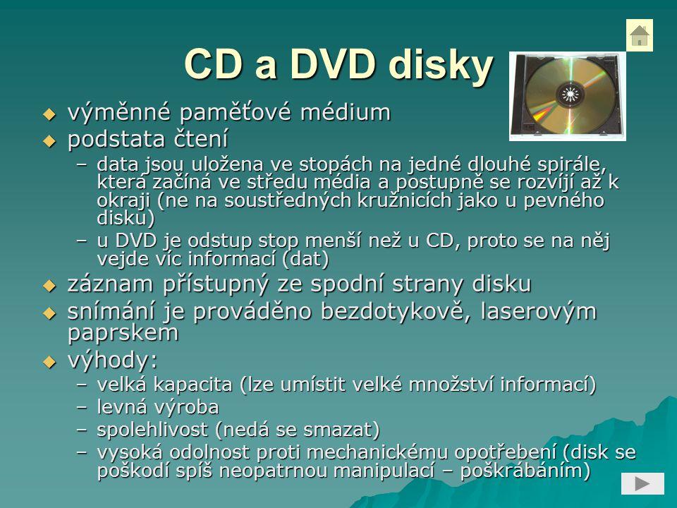 CD a DVD disky  výměnné paměťové médium  podstata čtení –data jsou uložena ve stopách na jedné dlouhé spirále, která začíná ve středu média a postupně se rozvíjí až k okraji (ne na soustředných kružnicích jako u pevného disku) –u DVD je odstup stop menší než u CD, proto se na něj vejde víc informací (dat)  záznam přístupný ze spodní strany disku  snímání je prováděno bezdotykově, laserovým paprskem  výhody: –velká kapacita (lze umístit velké množství informací) –levná výroba –spolehlivost (nedá se smazat) –vysoká odolnost proti mechanickému opotřebení (disk se poškodí spíš neopatrnou manipulací – poškrábáním)