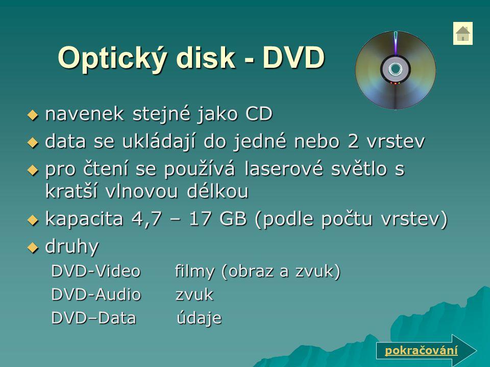 Optický disk - DVD  navenek stejné jako CD  data se ukládají do jedné nebo 2 vrstev  pro čtení se používá laserové světlo s kratší vlnovou délkou  kapacita 4,7 – 17 GB (podle počtu vrstev)  druhy DVD-Video filmy (obraz a zvuk) DVD-Audio zvuk DVD–Data údaje pokračování